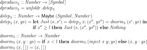 \displaystyle  \begin{array}{@{}l} \mathit{dproduce}_5 :: \mathit{Number} \rightarrow [\mathit{Symbol}] \\ \mathit{dproduce}_5 = \mathit{unfoldr}\;\mathit{dstep}_5 \medskip \\ \mathit{dstep}_5 :: \mathit{Number} \rightarrow \mathsf{Maybe}\;(\mathit{Symbol}, \mathit{Number}) \\ \mathit{dstep}_5\;(x,\mathit{ys}) = \begin{array}[t]{@{}l} \mathbf{let}\; \mathit{Just}\;(s, x') = \mathit{dstep}_3\;x ; (x'',\mathit{ys}'') = \mathit{dnorm}_5\;(x',\mathit{ys}) \;\mathbf{in} \\ \mathbf{if}\; x'' \ge l \;\mathbf{then}\; \mathit{Just}\;(s,(x'',\mathit{ys}'')) \;\mathbf{else}\; \mathit{Nothing} \medskip \end{array} \\ \mathit{dnorm}_5 :: \mathit{Number} \rightarrow \mathit{Number} \\ \mathit{dnorm}_5\;(x,y:\mathit{ys}) = \mathbf{if}\; x < l \;\mathbf{then}\; \mathit{dnorm}_5\; (\mathit{inject}\;x\;y, \mathit{ys}) \;\mathbf{else}\; (x,y:\mathit{ys}) \\ \mathit{dnorm}_5\;(x,[\,]) = (x,[\,]) \end{array}