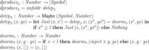\displaystyle  \begin{array}{@{}l} \mathit{dproduce}_5 :: \mathit{Number} \rightarrow [\mathit{Symbol}] \\ \mathit{dproduce}_5 = \mathit{unfoldr}\;\mathit{dstep}_5 \medskip \\ \mathit{dstep}_5 :: \mathit{Number} \rightarrow \mathsf{Maybe}\;(\mathit{Symbol}, \mathit{Number}) \\ \mathit{dstep}_5\;(x,\mathit{ys}) = \begin{array}[t]{@{}l} \mathbf{let}\; \mathit{Just}\;(s, x') = \mathit{dstep}_3\;x ; (x'',\mathit{ys}'') = \mathit{dnorm}_5\;(x',\mathit{ys}) \;\mathbf{in} \\ \mathbf{if}\; x'' \ge l \;\mathbf{then}\; \mathit{Just}\;(s,(x'',\mathit{ys}'')) \;\mathbf{else}\; \mathit{Nothing} \medskip \end{array} \\ \mathit{dnorm}_5 :: \mathit{Number} \rightarrow \mathit{Number} \\ \mathit{dnorm}_5\;(x,y:\mathit{ys}) = \mathbf{if}\; x < l \;\mathbf{then}\; \mathit{dnorm}_5\; (\mathit{inject}\;x\;y, \mathit{ys}) \;\mathbf{else}\; (x,y:\mathit{ys}) \\ \mathit{dnorm}_5\;(x,[\,]) = (x,[\,]) \end{array}
