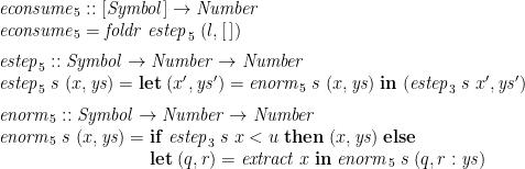 \displaystyle  \begin{array}{@{}l} \mathit{econsume}_5 :: [\mathit{Symbol}] \rightarrow \mathit{Number} \\ \mathit{econsume}_5 = \mathit{foldr}\;\mathit{estep}_5\;(l,[\,]) \medskip \\ \mathit{estep}_5 :: \mathit{Symbol} \rightarrow \mathit{Number} \rightarrow \mathit{Number} \\ \mathit{estep}_5\;s\;(x,\mathit{ys}) = \mathbf{let}\;(x',\mathit{ys}') = \mathit{enorm}_5\;s\;(x,\mathit{ys})\;\mathbf{in}\;(\mathit{estep}_3\;s\;x',\mathit{ys}') \medskip \\ \mathit{enorm}_5 :: \mathit{Symbol} \rightarrow \mathit{Number} \rightarrow \mathit{Number} \\ \mathit{enorm}_5\;s\;(x,\mathit{ys}) = \begin{array}[t]{@{}l@{}} \mathbf{if}\;\mathit{estep}_3\;s\;x < u \;\mathbf{then}\; (x,\mathit{ys})\;\mathbf{else}\; \\ \mathbf{let}\;(q,r) = \mathit{extract}\;x \;\mathbf{in}\; \mathit{enorm}_5\;s\;(q,r:\mathit{ys}) \end{array} \end{array}