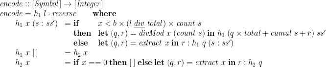 \displaystyle  \begin{array}{@{}l} \mathit{encode} :: [\mathit{Symbol}] \rightarrow [\mathit{Integer}] \\ \mathit{encode} = h_1\;l \cdot \mathit{reverse} \qquad \mathbf{where} \\ \qquad \begin{array}[t]{@{}ll} h_1\;x\;(s:\mathit{ss}') & = \begin{array}[t]{@{}ll} \mathbf{if} & x < b \times (l \mathbin{\underline{\smash{\mathit{div}}}} \mathit{total}) \times \mathit{count}\;s \\ \mathbf{then} & \mathbf{let}\; (q,r) = \mathit{divMod}\;x\;(\mathit{count}\;s) \;\mathbf{in}\; h_1\;(q \times total + \mathit{cumul}\;s + r)\;\mathit{ss}' \\ \mathbf{else} & \mathbf{let}\; (q,r) = \mathit{extract}\;x \;\mathbf{in}\; r : h_1\;q\;(s:\mathit{ss}') \end{array} \\ h_1\;x\;[\,] & = h_2\;x \\ h_2\;x & = \mathbf{if}\; x==0 \;\mathbf{then}\; [\,] \;\mathbf{else}\;\mathbf{let}\; (q,r) = \mathit{extract}\;x \;\mathbf{in}\; r : h_2\;q \end{array} \end{array}