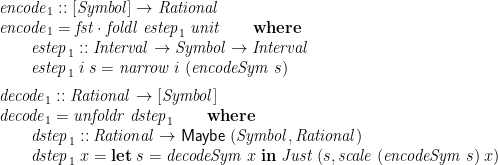 \displaystyle  \begin{array}{@{}l} \mathit{encode}_1 :: [\mathit{Symbol}] \rightarrow \mathit{Rational} \\ \mathit{encode}_1 = \mathit{fst} \cdot \mathit{foldl}\;\mathit{estep}_1\;\mathit{unit} \qquad \mathbf{where} \\ \qquad \begin{array}[t]{@{}l} \mathit{estep}_1 :: \mathit{Interval} \rightarrow \mathit{Symbol} \rightarrow \mathit{Interval} \\ \mathit{estep}_1\;i\;s = \mathit{narrow}\;i\;(\mathit{encodeSym}\;s) \medskip \end{array} \\ \mathit{decode}_1 :: \mathit{Rational} \rightarrow [\mathit{Symbol}] \\ \mathit{decode}_1 = \mathit{unfoldr}\;\mathit{dstep}_1 \qquad \mathbf{where} \\ \qquad \begin{array}[t]{@{}l} \mathit{dstep}_1 :: \mathit{Rational} \rightarrow \mathsf{Maybe}\;(\mathit{Symbol}, \mathit{Rational}) \\ \mathit{dstep}_1\;x = \mathbf{let}\;s = \mathit{decodeSym}\;x\;\mathbf{in}\; \mathit{Just}\;(s, \mathit{scale}\;(\mathit{encodeSym}\;s)\;x) \end{array} \end{array}