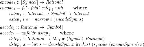 \displaystyle  \begin{array}{@{}l} \mathit{encode}_1 :: [\mathit{Symbol}] \rightarrow \mathit{Rational} \\ \mathit{encode}_1 = \mathit{fst} \cdot \mathit{foldl}\;\mathit{estep}_1\;\mathit{unit} \qquad \mathbf{where} \\ \qquad \begin{array}[t]{@{}l} \mathit{estep}_1 :: \mathit{Interval} \rightarrow \mathit{Symbol} \rightarrow \mathit{Interval} \\ \mathit{estep}_1\;i\;s = \mathit{narrow}\;i\;(\mathit{encodeSym}\;s) \medskip \end{array} \\ \mathit{decode}_1 :: \mathit{Rational} \rightarrow [\mathit{Symbol}] \\ \mathit{decode}_1 = \mathit{unfoldr}\;\mathit{dstep}_1 \qquad \mathbf{where} \\ \qquad \begin{array}[t]{@{}l} \mathit{dstep}_1 :: \mathit{Rational} \rightarrow \mathsf{Maybe}\;(\mathit{Symbol}, \mathit{Rational}) \\ \mathit{dstep}_1\;x = \mathbf{let}\;s = \mathit{decodeSym}\;x\;\mathbf{in}\; \mathit{Just}\;(s, \mathit{scale}\;(\mathit{encodeSym}\;s)\;x) \end{array} \end{array}