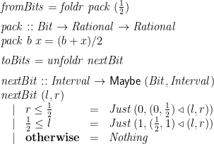 \displaystyle  \begin{array}{@{}l} \mathit{fromBits} = \mathit{foldr}\;\mathit{pack}\;(\frac 1 2) \vrule width0pt depth2ex \ \mathit{pack} :: \mathit{Bit} \rightarrow \mathit{Rational} \rightarrow \mathit{Rational} \ \mathit{pack}\;b\;x = (b + x) / 2 \vrule width0pt depth2ex \ \mathit{toBits} = \mathit{unfoldr}\;\mathit{nextBit} \vrule width0pt depth2ex \ \mathit{nextBit} :: \mathit{Interval} \rightarrow \mathsf{Maybe}\;(\mathit{Bit}, \mathit{Interval}) \ \mathit{nextBit}\;(l,r) \ \begin{array}[t]{@{\quad}clcl} | & r \le \frac 1 2 &=& \mathit{Just}\;(0, (0, \frac 1 2) \mathbin{\triangleleft} (l,r)) \ | & \frac 1 2 \le l &=& \mathit{Just}\;(1, (\frac 1 2,1) \mathbin{\triangleleft} (l,r)) \ | & \mathbf{otherwise} &=& \mathit{Nothing} \end{array} \end{array}