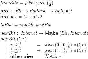 \displaystyle  \begin{array}{@{}l} \mathit{fromBits} = \mathit{foldr}\;\mathit{pack}\;(\frac 1 2) \vrule width0pt depth2ex \\ \mathit{pack} :: \mathit{Bit} \rightarrow \mathit{Rational} \rightarrow \mathit{Rational} \\ \mathit{pack}\;b\;x = (b + x) / 2 \vrule width0pt depth2ex \\ \mathit{toBits} = \mathit{unfoldr}\;\mathit{nextBit} \vrule width0pt depth2ex \\ \mathit{nextBit} :: \mathit{Interval} \rightarrow \mathsf{Maybe}\;(\mathit{Bit}, \mathit{Interval}) \\ \mathit{nextBit}\;(l,r) \\ \begin{array}[t]{@{\quad}clcl} | & r \le \frac 1 2 &=& \mathit{Just}\;(0, (0, \frac 1 2) \mathbin{\triangleleft} (l,r)) \\ | & \frac 1 2 \le l &=& \mathit{Just}\;(1, (\frac 1 2,1) \mathbin{\triangleleft} (l,r)) \\ | & \mathbf{otherwise} &=& \mathit{Nothing} \end{array} \end{array}