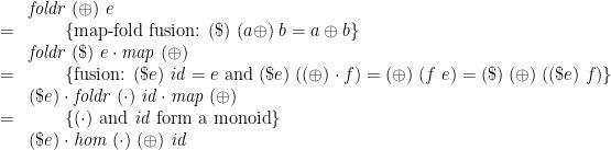 \displaystyle  \begin{array}{@{}ll} & \mathit{foldr}\;(\oplus)\;e \\ = & \qquad \{ \mbox{map-fold fusion: } (\$)\;(a\oplus)\;b = a \oplus b \} \\ & \mathit{foldr}\;(\$)\;e \cdot \mathit{map}\;(\oplus) \\ = & \qquad \{ \mbox{fusion: } (\$ e)\;\mathit{id} = e \mbox{ and } (\$ e)\;((\oplus) \cdot f) = (\oplus)\;(f\;e) = (\$)\;(\oplus)\;((\$ e)\;f) \} \\ & (\$ e) \cdot \mathit{foldr}\;(\cdot)\;\mathit{id} \cdot \mathit{map}\;(\oplus) \\ = & \qquad \{ (\cdot) \mbox{ and } \mathit{id} \mbox{ form a monoid} \} \\ & (\$ e) \cdot \mathit{hom}\;(\cdot)\;(\oplus)\;\mathit{id} \end{array}