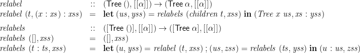 \displaystyle  \begin{array}{lcl} \mathit{relabel} &::& (\mathsf{Tree}\;(),[[\alpha]]) \rightarrow (\mathsf{Tree}\;\alpha,[[\alpha]]) \\ \mathit{relabel}\;(t,(x:\mathit{xs}):\mathit{xss}) &=& \mathbf{let}\; (\mathit{us},\mathit{yss}) = \mathit{relabels}\; (\mathit{children}\;t,\mathit{xss}) \; \mathbf{in}\; (\mathit{Tree}\;x\;\mathit{us}, \mathit{xs}:\mathit{yss}) \medskip \\ \mathit{relabels} &::& ([\mathsf{Tree}\;()],[[\alpha]]) \rightarrow ([\mathsf{Tree}\;\alpha],[[\alpha]]) \\ \mathit{relabels}\;([],\mathit{xss}) &=& ([],\mathit{xss}) \\ \mathit{relabels}\;(t:\mathit{ts},\mathit{xss}) &=& \mathbf{let} \; (u,\mathit{yss}) = \mathit{relabel}\;(t,\mathit{xss}) \mathbin{;} (\mathit{us},\mathit{zss}) = \mathit{relabels}\;(\mathit{ts},\mathit{yss}) \; \mathbf{in} \; (u:\mathit{us},\mathit{zss}) \end{array}