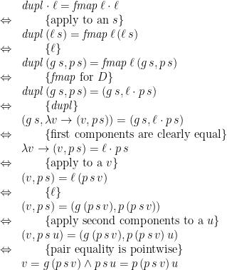 \displaystyle  \begin{array}{ll} & \mathit{dupl} \cdot \ell = \mathit{fmap}\,\ell \cdot \ell \\ \Leftrightarrow & \qquad \{ \mbox{apply to an~} s \} \\ & \mathit{dupl}\,(\ell\,s) = \mathit{fmap}\,\ell\,(\ell\,s) \\ \Leftrightarrow & \qquad \{ \ell \} \\ & \mathit{dupl}\,(g\,s, p\,s) = \mathit{fmap}\,\ell\,(g\,s, p\,s) \\ \Leftrightarrow & \qquad \{ \mathit{fmap} \mbox{~for~} D \} \\ & \mathit{dupl}\,(g\,s, p\,s) = (g\,s, \ell \cdot p\,s) \\ \Leftrightarrow & \qquad \{ \mathit{dupl} \} \\ & (g\,s, \lambda v \rightarrow (v, p\,s)) = (g\,s, \ell \cdot p\,s) \\ \Leftrightarrow & \qquad \{ \mbox{first components are clearly equal} \} \\ & \lambda v \rightarrow (v, p\,s) = \ell \cdot p\,s \\ \Leftrightarrow & \qquad \{ \mbox{apply to a~} v \} \\ & (v, p\,s) = \ell\,(p\,s\,v) \\ \Leftrightarrow & \qquad \{ \ell \} \\ & (v, p\,s) = (g\,(p\,s\,v), p\,(p\,s\,v)) \\ \Leftrightarrow & \qquad \{ \mbox{apply second components to a~} u \} \\ & (v, p\,s\,u) = (g\,(p\,s\,v), p\,(p\,s\,v)\,u) \\ \Leftrightarrow & \qquad \{ \mbox{pair equality is pointwise} \} \\ & v = g\,(p\,s\,v) \land p\,s\,u = p\,(p\,s\,v)\,u \end{array}