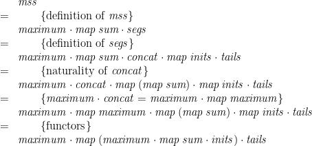 \displaystyle  \begin{array}{ll} & \mathit{mss} \\ = & \qquad \{ \mbox{definition of~} \mathit{mss} \} \\ & \mathit{maximum} \cdot \mathit{map}\,\mathit{sum} \cdot \mathit{segs} \\ = & \qquad \{ \mbox{definition of~} \mathit{segs} \} \\ & \mathit{maximum} \cdot \mathit{map}\,\mathit{sum} \cdot \mathit{concat} \cdot \mathit{map}\,\mathit{inits} \cdot \mathit{tails} \\ = & \qquad \{ \mbox{naturality of~} \mathit{concat} \} \\ & \mathit{maximum} \cdot \mathit{concat} \cdot \mathit{map}\,(\mathit{map}\,\mathit{sum}) \cdot \mathit{map}\,\mathit{inits} \cdot \mathit{tails} \\ = & \qquad \{ \mathit{maximum} \cdot \mathit{concat} = \mathit{maximum} \cdot \mathit{map}\,\mathit{maximum} \} \\ & \mathit{maximum} \cdot \mathit{map}\,\mathit{maximum} \cdot \mathit{map}\,(\mathit{map}\,\mathit{sum}) \cdot \mathit{map}\,\mathit{inits} \cdot \mathit{tails} \\ = & \qquad \{ \mbox{functors} \} \\ & \mathit{maximum} \cdot \mathit{map}\,(\mathit{maximum} \cdot \mathit{map}\,\mathit{sum} \cdot \mathit{inits}) \cdot \mathit{tails} \end{array}
