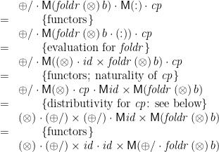 \displaystyle  \begin{array}{ll} & \oplus/ \cdot \mathsf{M}(\mathit{foldr}\,(\otimes)\,b) \cdot \mathsf{M}(:) \cdot \mathit{cp} \\ = & \qquad \{ \mbox{functors} \} \\ & \oplus/ \cdot \mathsf{M}(\mathit{foldr}\,(\otimes)\,b \cdot (:)) \cdot \mathit{cp} \\ = & \qquad \{ \mbox{evaluation for~} \mathit{foldr} \} \\ & \oplus/ \cdot \mathsf{M}((\otimes) \cdot \mathit{id}\times\mathit{foldr}\,(\otimes)\,b) \cdot \mathit{cp} \\ = & \qquad \{ \mbox{functors; naturality of~} \mathit{cp} \} \\ & \oplus/ \cdot \mathsf{M}(\otimes) \cdot \mathit{cp} \cdot \mathsf{M}\mathit{id}\times\mathsf{M}(\mathit{foldr}\,(\otimes)\,b) \\ = & \qquad \{ \mbox{distributivity for~} \mathit{cp} \mbox{: see below} \} \\ & (\otimes) \cdot (\oplus/)\times(\oplus/) \cdot \mathsf{M}\mathit{id}\times\mathsf{M}(\mathit{foldr}\,(\otimes)\,b) \\ = & \qquad \{ \mbox{functors} \} \\ & (\otimes) \cdot (\oplus/)\times\mathit{id} \cdot \mathit{id}\times\mathsf{M}(\oplus/\cdot\mathit{foldr}\,(\otimes)\,b) \end{array}
