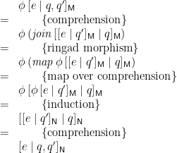 \displaystyle  \begin{array}{ll} & \phi\,[ e \mid q, q' ]_\mathsf{M} \\ = & \qquad \{ \mbox{comprehension} \} \\ & \phi\,(\mathit{join}\,[ [ e \mid q' ]_\mathsf{M} \mid q ]_\mathsf{M}) \\ = & \qquad \{ \mbox{ringad morphism} \} \\ & \phi\,(\mathit{map}\,\phi\,[ [ e \mid q' ]_\mathsf{M} \mid q ]_\mathsf{M}) \\ = & \qquad \{ \mbox{map over comprehension} \} \\ & \phi\,[ \phi\,[ e \mid q' ]_\mathsf{M} \mid q ]_\mathsf{M} \\ = & \qquad \{ \mbox{induction} \} \\ & [ [ e \mid q' ]_\mathsf{N} \mid q ]_\mathsf{N} \\ = & \qquad \{ \mbox{comprehension} \} \\ & [ e \mid q, q' ]_\mathsf{N} \end{array}