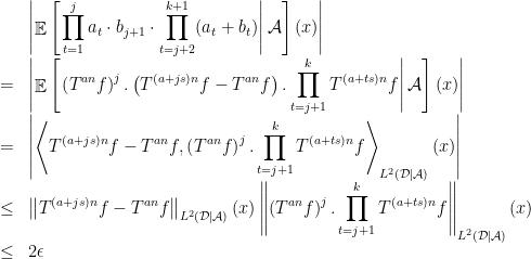 \displaystyle  \begin{array}{rcl} &&\displaystyle\left \mathop{\mathbb E}\left[\left.\prod_{t=1}^ja_t\cdot b_{j+1}\cdot\prod_{t=j+2}^{k+1}(a_t+b_t)\right {\cal A}\right](x)\right \\ &=&\displaystyle\left \mathop{\mathbb E}\left[\left.\left(T^{an}f\right)^j.\left(T^{(a+js)n}f-T^{an}f\right).\prod_{t=j+1}^kT^{(a+ts)n}f\right  {\cal A}\right](x)\right \\&=&\displaystyle\left \left\langle T^{(a+js)n}f-T^{an}f,\left(T^{an}f\right)^j.\prod_{t=j+1}^kT^{(a+ts)n}f\right\rangle_{L^2(\mathcal D\mid\mathcal A)}(x)\right \\ &\leq&\displaystyle\left\ T^{(a+js)n}f-T^{an}f\right\ _{L^2(\mathcal D\mid\mathcal A)}(x)\left\ \left(T^{an}f\right)^j.\prod_{t=j+1}^kT^{(a+ts)n}f\right\ _{L^2(\mathcal D\mid\mathcal A)}(x)\\&\leq& 2\epsilon \end{array}
