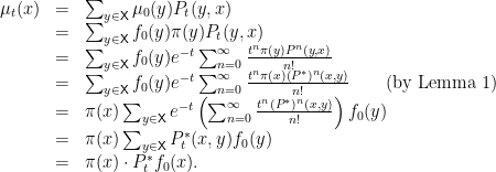 \displaystyle  \begin{array}{rcl}  \mu_t(x) &=& \sum_{y \in {\mathsf X}} \mu_0(y) P_t(y,x) \\ &=& \sum_{y \in {\mathsf X}} f_0(y) \pi(y) P_t(y,x) \\ &=& \sum_{y \in {\mathsf X}} f_0(y) e^{-t}\sum^\infty_{n=0}\frac{t^n \pi(y) P^n(y,x)}{n!} \\ &=& \sum_{y \in {\mathsf X}} f_0(y)e^{-t}\sum^\infty_{n=0}\frac{t^n \pi(x) (P^*)^n(x,y)}{n!} \qquad \text{(by Lemma 1)}\\ &=& \pi(x) \sum_{y \in {\mathsf X}} e^{-t} \left( \sum^\infty_{n=0} \frac{t^n (P^*)^n(x,y)}{n!}\right) f_0(y) \\ &=& \pi(x) \sum_{y \in {\mathsf X}} P^*_t(x,y) f_0(y) \\ &=& \pi(x) \cdot P^*_t f_0 (x). \end{array}