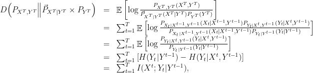 \displaystyle  \begin{array}{rcl}  D\Big(P_{X^T,Y^T} \Big\| \vec{P}_{X^T|Y^T} \times P_{Y^T}\Big) &=& \mathop{\mathbb E} \left[ \log \frac{P_{X^T,Y^T}(X^T,Y^T)}{\vec{P}_{X^T|Y^T}(X^T|Y^T)P_{Y^T}(Y^T)}\right] \\ &=& \sum^T_{t=1}\mathop{\mathbb E} \left[ \log \frac{P_{X_t|X^{t-1},Y^{t-1}}(X_t|X^{t-1},Y^{t-1}) P_{Y_t|X^t,Y^{t-1}}(Y_t|X^t,Y^{t-1})}{P_{X_t|X^{t-1},Y^{t-1}}(X_t|X^{t-1},Y^{t-1}) P_{Y_t|Y^{t-1}}(Y_t|Y^{t-1})}\right] \\ &=& \sum^T_{t=1} \mathop{\mathbb E} \left[ \log \frac{P_{Y_t|X^t,Y^{t-1}}(Y_t|X^t,Y^{t-1})}{P_{Y_t|Y^{t-1}}(Y_t|Y^{t-1})}\right] \\ &=& \sum^T_{t=1}\left[ H(Y_t|Y^{t-1}) - H(Y_t|X^t,Y^{t-1})\right] \\ &=& \sum^T_{t=1} I(X^t; Y_t | Y^{t-1}), \end{array}