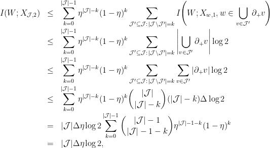 \displaystyle  \begin{array}{rcl}  I(W; X_{{\cal J},2}) &\le& \displaystyle\sum^{|{\cal J}|-1}_{k=0} \eta^{|{\cal J}|-k}(1-\eta)^k \displaystyle\sum_{{\cal J}' \subseteq {\cal J}:\, | {\cal J} \backslash {\cal J}' | = k}I\Bigg(W; X_{w,1}, w \in \bigcup_{v \in {\cal J}'} \partial_+ v \Bigg) \nonumber \ &\le &\displaystyle\sum^{|{\cal J}|-1}_{k=0} \eta^{|{\cal J}|-k}(1-\eta)^k \displaystyle\sum_{{\cal J}' \subseteq {\cal J}:\, | {\cal J} \backslash {\cal J}' | = k} \left| \bigcup_{v \in {\cal J}'} \partial_+ v \right| \log 2 \nonumber \ &\le &\displaystyle\sum^{|{\cal J}|-1}_{k=0} \eta^{|{\cal J}|-k}(1-\eta)^k \displaystyle\sum_{{\cal J}' \subseteq {\cal J}:\, | {\cal J} \backslash {\cal J}' | = k} \displaystyle\sum_{v \in {\cal J}'} |\partial_+ v| \log 2 \nonumber \ &\le& \displaystyle\sum^{|{\cal J}|-1}_{k=0} \eta^{|{\cal J}|-k}(1-\eta)^k {|{\cal J}| \choose |{\cal J}|-k} (|{\cal J}|-k) \Delta \log 2 \nonumber \ &=& |{\cal J}| \Delta \eta \log 2 \displaystyle\sum^{|{\cal J}|-1}_{k=0} {|{\cal J}|-1 \choose |{\cal J}|-1-k} \eta^{|{\cal J}|-1-k}(1-\eta)^k \nonumber \ &=& |{\cal J}| \Delta \eta \log 2, \end{array}
