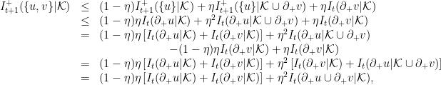 \displaystyle  \begin{array}{rcl}  I^+_{t+1}(\{u,v\} | {\cal K}) &\le& (1-\eta)I^+_{t+1}(\{u\}|{\cal K}) + \eta I^+_{t+1}(\{u\} | {\cal K} \cup \partial_+ v) + \eta I_t(\partial_+ v | {\cal K}) \ &\le& (1-\eta) \eta I_t(\partial_+ u | {\cal K}) + \eta^2 I_t(\partial_+ u | {\cal K} \cup \partial_+ v) + \eta I_t(\partial_+ v | {\cal K}) \ &=& (1-\eta)\eta \left[I_t(\partial_+ u | {\cal K}) + I_t(\partial_+ v | {\cal K})\right] + \eta^2 I_t(\partial_+ u | {\cal K} \cup \partial_+ v) \nonumber\ && \qquad \qquad \qquad - (1-\eta)\eta I_t(\partial_+ v | {\cal K}) + \eta I_t(\partial_+ v | {\cal K}) \ &=& (1-\eta)\eta \left[I_t(\partial_+ u | {\cal K}) + I_t(\partial_+ v | {\cal K})\right] + \eta^2 \left[I_t(\partial_+ v | {\cal K}) + I_t(\partial_+ u | {\cal K} \cup \partial_+ v) \right] \ &=& (1-\eta)\eta \left[I_t(\partial_+ u | {\cal K}) + I_t(\partial_+ v | {\cal K})\right] + \eta^2 I_t(\partial_+ u \cup \partial_+ v | {\cal K}), \end{array}