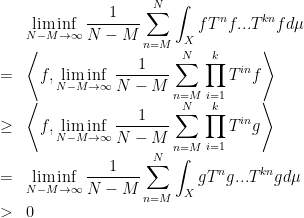 \displaystyle  \begin{array}{rcl}  &&\displaystyle\liminf_{N-M\rightarrow\infty}\frac1{N-M}\sum_{n=M}^N\int_XfT^nf...T^{kn}fd\mu\\&=&\displaystyle\left\langle f,\liminf_{N-M\rightarrow\infty}\frac1{N-M}\sum_{n=M}^N\prod_{i=1}^kT^{in}f\right\rangle\\&\geq&\displaystyle\left\langle f,\liminf_{N-M\rightarrow\infty}\frac1{N-M}\sum_{n=M}^N\prod_{i=1}^kT^{in}g\right\rangle\\ &=&\displaystyle\liminf_{N-M\rightarrow\infty}\frac1{N-M}\sum_{n=M}^N\int_XgT^ng...T^{kn}gd\mu\\&>&0 \end{array}