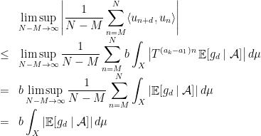 \displaystyle  \begin{array}{rcl}  &&\displaystyle\limsup_{N-M\rightarrow\infty}\left|\frac1{N-M}\sum_{n=M}^N\langle u_{n+d},u_n\rangle\right|\\&\leq& \displaystyle\limsup_{N-M\rightarrow\infty}\frac1{N-M}\sum_{n=M}^Nb\int_X\left|T^{(a_k-a_1)n}\mathop{\mathbb E}[g_d\mid\mathcal A]\right|d\mu\\&=&\displaystyle b\limsup_{N-M\rightarrow\infty}\frac1{N-M}\sum_{n=M}^N\int_X\left|\mathop{\mathbb E}[g_d\mid\mathcal A]\right|d\mu\\&=&\displaystyle b\int_X\left|\mathop{\mathbb E}[g_d\mid{\cal A}]\right|d\mu \end{array}
