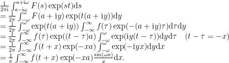 \displaystyle  \begin{array}{rcl}  && \frac1{2\pi\mathrm{i}}\int_{a-\mathrm{i}\omega}^{a+\mathrm{i}\omega}F(s)\exp(st){\mathrm d}{s} \\ && =\frac{1}{2\pi}\int_{-\omega}^\omega F(a+\mathrm{i} y)\exp(t(a+\mathrm{i} y)){\mathrm d}{y}\\ &&= \frac1{2\pi}\int_{-\omega}^\omega\exp(t(a+\mathrm{i} y)) \int_{-\infty}^\infty f(\tau)\exp(-(a+\mathrm{i} y)\tau){\mathrm d}{\tau}{\mathrm d}{y}\\ &&=\frac1{2\pi}\int_{-\infty}^\infty f(\tau)\exp((t-\tau)a) \int_{-\omega}^\omega \exp(\mathrm{i} y(t-\tau)){\mathrm d}{y}{\mathrm d}{\tau} \quad(t-\tau = -x)\\ &&= \frac1{2\pi}\int_{-\infty}^\infty f(t+x)\exp(-xa)\int_{-\omega}^\omega \exp(-\mathrm{i} yx){\mathrm d}{y}{\mathrm d}{x}\\ &&= \frac1\pi\int_{-\infty}^\infty f(t+x)\exp(-xa)\frac{\sin(\omega x)}{x}{\mathrm d}{x}. \end{array}