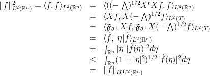 \displaystyle  \begin{array}{rcl}  \|f\|^2_{L^2({\mathbb R}^n)} = \langle f,f\rangle_{L^2({\mathbb R}^n)} &=& \langle({(-\bigtriangleup)^{1/2}} X^tXf,f\rangle_{L^2({\mathbb R}^n)} \\ &=& \langle Xf, X{(-\bigtriangleup)^{1/2}} f\rangle_{L^2(T)} \\ &=& \langle \mathfrak{F}_{{\theta^\perp}}Xf, \mathfrak{F}_{{\theta^\perp}}X{(-\bigtriangleup)^{1/2}} f\rangle_{L^2(T)} \\ &=& \langle \hat{f}, |\eta|\hat{f}\rangle_{L^2({\mathbb R}^n)} \\ &=& \int_{{\mathbb R}^n}|\eta||\hat{f}(\eta)|^2 d\eta \\ &\leq& \int_{{\mathbb R}^n}(1 + |\eta|^2)^{1/2}|\hat{f}(\eta)|^2 d\eta \\ &=& \|f\|_{H^{1/2}({\mathbb R}^n)} \end{array}