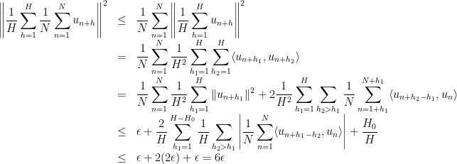 \displaystyle  \begin{array}{rcl}  \displaystyle\left\|\frac1H\sum_{h=1}^H\frac1N\sum_{n=1}^Nu_{n+h}\right\|^2&\leq&\displaystyle \frac1N\sum_{n=1}^N\left\|\frac1H\sum_{h=1}^Hu_{n+h}\right\|^2\&=&\displaystyle \frac1N\sum_{n=1}^N\frac1{H^2}\sum_{h_1=1}^H\sum_{h_2=1}^H\langle u_{n+h_1},u_{n+h_2}\rangle\&=& \displaystyle\frac1N\sum_{n=1}^N\frac1{H^2}\sum_{h_1=1}^H\|u_{n+h_1}\|^2+ 2\frac1{H^2}\sum_{h_1=1}^H\sum_{h_2> h_1}\frac1N\sum_{n=1+h_1}^{N+h_1}\langle u_{n+h_2-h_1},u_n\rangle\&\leq&\displaystyle \epsilon+ \frac2H\sum_{h_1=1}^{H-H_0}\frac1H\sum_{h_2> h_1}\left|\frac1N\sum_{n=1}^N\langle u_{n+h_1-h_2},u_n\rangle\right|+\frac{H_0}H\&\leq&\epsilon+2(2\epsilon)+\epsilon=6\epsilon \end{array}