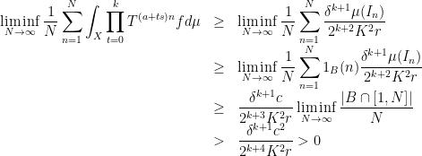 \displaystyle  \begin{array}{rcl}  \displaystyle\liminf_{N\rightarrow\infty}\frac1N\sum_{n=1}^N\int_X\prod_{t=0}^kT^{(a+ts)n}fd\mu&\geq& \displaystyle\liminf_{N\rightarrow\infty}\frac1N\sum_{n=1}^N\frac{\delta^{k+1}\mu(I_n)}{2^{k+2}K^2r}\\&\geq& \displaystyle\liminf_{N\rightarrow\infty}\frac1N\sum_{n=1}^N1_B(n)\frac{\delta^{k+1}\mu(I_n)}{2^{k+2}K^2r}\\&\geq& \displaystyle\frac{\delta^{k+1}c}{2^{k+3}K^2r}\liminf_{N\rightarrow\infty}\frac{ B\cap[1,N] }N\\&>& \displaystyle\frac{\delta^{k+1}c^2}{2^{k+4}K^2r}>0 \end{array}