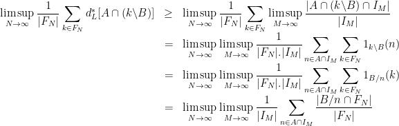 \displaystyle  \begin{array}{rcl}  \displaystyle\limsup_{N\rightarrow\infty}\frac1{|F_N|}\sum_{k\in F_N}d_L^*[A\cap(k\backslash B)]&\geq&\displaystyle\limsup_{N\rightarrow\infty}\frac1{|F_N|}\sum_{k\in F_N}\limsup_{M\rightarrow\infty}\frac{|A\cap(k\backslash B)\cap I_M|}{|I_M|}\&=& \displaystyle\limsup_{N\rightarrow\infty}\limsup_{M\rightarrow\infty}\frac1{|F_N|.|I_M|}\sum_{n\in A\cap I_M}\sum_{k\in F_N}1_{k\backslash B}(n)\&=& \displaystyle\limsup_{N\rightarrow\infty}\limsup_{M\rightarrow\infty}\frac1{|F_N|.|I_M|}\sum_{n\in A\cap I_M}\sum_{k\in F_N}1_{B/n}(k)\&=& \displaystyle\limsup_{N\rightarrow\infty}\limsup_{M\rightarrow\infty}\frac1{|I_M|}\sum_{n\in A\cap I_M}\frac{|B/n\cap F_N|}{|F_N|} \end{array}