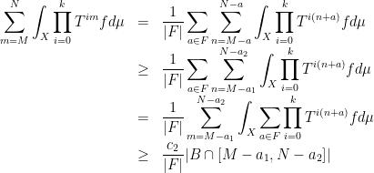 \displaystyle  \begin{array}{rcl}  \displaystyle\sum_{m=M}^N\int_X\prod_{i=0}^kT^{im}fd\mu&=&\displaystyle\frac1{ F }\sum_{a\in F}\sum_{n=M-a}^{N-a}\int_X\prod_{i=0}^kT^{i(n+a)}fd\mu\\&\geq&\displaystyle\frac1{ F }\sum_{a\in F}\sum_{n=M-a_1}^{N-a_2}\int_X\prod_{i=0}^kT^{i(n+a)}fd\mu\\&=&\displaystyle\frac1{ F }\sum_{m=M-a_1}^{N-a_2}\int_X\sum_{a\in F}\prod_{i=0}^kT^{i(n+a)}fd\mu\\&\geq&\displaystyle\frac{c_2}{ F } B\cap[M-a_1,N-a_2]  \end{array}