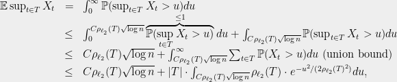\displaystyle  \begin{array}{rcl}  \mathbb{E} \sup_{t\in T} X_t &=& \int_0^\infty \mathbb{P}(\sup_{t\in T} X_t > u) du\\ {}&\le& \int_0^{C\rho_{\ell_2}(T)\sqrt{\log n}} \overbrace{\mathbb{P}(\sup_{t\in T} X_t > u)}^{\le 1} du + \int_{C\rho_{\ell_2}(T)\sqrt{\log n}} \mathbb{P}(\sup_{t\in T} X_t > u) du\\ {}&\le& C\rho_{\ell_2}(T) \sqrt{\log n} + \int_{C\rho_{\ell_2}(T)\sqrt{\log n}}^\infty \sum_{t\in T}\mathbb{P}(X_t > u) du \text{ (union bound)}\\ {}&\le& C\rho_{\ell_2}(T) \sqrt{\log n} + |T|\cdot \int_{C\rho_{\ell_2}(T)\sqrt{\log n}} \rho_{\ell_2}(T)\cdot e^{-u^2/(2 \rho_{\ell_2}(T)^2)} du , \end{array}