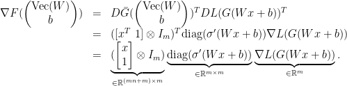 \displaystyle  \begin{array}{rcl}  \nabla F( \begin{pmatrix} \mathrm{Vec}(W)\\b \end{pmatrix}) &=& D\bar G( \begin{pmatrix} \mathrm{Vec}(W)\\b \end{pmatrix})^{T} DL(G(Wx+b))^{T}\\ &=& ([x^{T}\ 1]\otimes I_{m})^{T}\mathrm{diag}(\sigma'(Wx+b))\nabla L(G(Wx+b))\\ &=& \underbrace{( \begin{bmatrix} x\\ 1 \end{bmatrix} \otimes I_{m})}_{\in{\mathbb R}^{(mn+m)\times m}}\underbrace{\mathrm{diag}(\sigma'(Wx+b))}_{\in{\mathbb R}^{m\times m}}\underbrace{\nabla L(G(Wx+b))}_{\in{\mathbb R}^{m}}. \end{array}