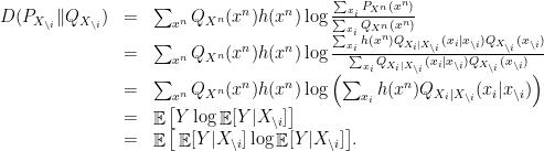 \displaystyle  \begin{array}{rcl}  D(P_{X_{\backslash i}} \| Q_{X_{\backslash i}}) &=& \sum_{x^n} Q_{X^n}(x^n)h(x^n) \log \frac{\sum_{x_i} P_{X^n}(x^n)}{\sum_{x_i}Q_{X^n}(x^n)} \ &=& \sum_{x^n} Q_{X^n}(x^n)h(x^n) \log \frac{\sum_{x_i}h(x^n)Q_{X_i|X_{\backslash i}}(x_i|x_{{\backslash i}})Q_{X_{\backslash i}}(x_{\backslash i})}{\sum_{x_i}Q_{X_i|X_{\backslash i}}(x_i|x_{{\backslash i}})Q_{X_{\backslash i}}(x_{\backslash i})} \ &=& \sum_{x^n} Q_{X^n}(x^n)h(x^n) \log \left(\sum_{x_i}h(x^n)Q_{X_i|X_{\backslash i}}(x_i|x_{\backslash i})\right) \ &=& \mathop{\mathbb E}\big[Y \log \mathop{\mathbb E}[Y|X_{\backslash i}] \big] \ &=& \mathop{\mathbb E}\big[\mathop{\mathbb E}[Y|X_{\backslash i}] \log \mathop{\mathbb E}[Y|X_{\backslash i}] \big]. \end{array}