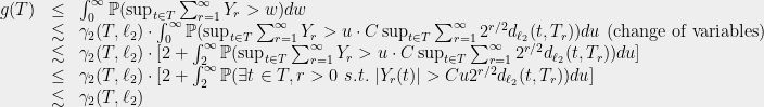 \displaystyle  \begin{array}{rcl}  g(T) &\le& \int_0^\infty \mathbb{P}(\sup_{t\in T} \sum_{r=1}^\infty Y_r > w) dw\ {}&\lesssim& \gamma_2(T, \ell_2)\cdot \int_0^\infty \mathbb{P}(\sup_{t\in T}\sum_{r=1}^\infty Y_r > u\cdot C \sup_{t\in T}\sum_{r=1}^\infty 2^{r/2}d_{\ell_2}(t, T_r)) du\text{ (change of variables)}\ {}&\lesssim& \gamma_2(T, \ell_2)\cdot [2 + \int_2^\infty \mathbb{P}(\sup_{t\in T}\sum_{r=1}^\infty Y_r > u\cdot C \sup_{t\in T}\sum_{r=1}^\infty 2^{r/2}d_{\ell_2}(t, T_r)) du]\ {}&\le& \gamma_2(T, \ell_2)\cdot [2 + \int_2^\infty \mathbb{P}(\exists t\in T, r>0\ s.t.\ |Y_r(t)| > C u2^{r/2} d_{\ell_2}(t, T_r)) du]\ {}&\lesssim& \gamma_2(T, \ell_2) \end{array}