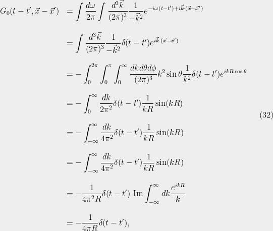 \displaystyle  \begin{array}{rl} \displaystyle G_0(t-t',\vec{x}-\vec{x}') &=\displaystyle\int \frac{d{\omega}}{2{\pi}}\int \frac{d^3\vec{k}}{(2{\pi})^3} \frac{1}{ - \vec{k}^2} e^{-i{\omega} (t-t')+i\vec{k}\cdot(\vec{x}-\vec{x}')}\\ &\\ &=\displaystyle\int \frac{d^3\vec{k}}{(2{\pi})^3} \frac{1}{ - \vec{k}^2}{\delta}(t-t') e^{i\vec{k}\cdot(\vec{x}-\vec{x}')}\\ &\\ &=\displaystyle-\int_{0}^{2{\pi}}\int_0^{\pi}\int_{0}^\infty \frac{dk d{\theta} d{\phi}}{(2{\pi})^3}k^2\sin{\theta} \frac{1}{k^2}{\delta}(t-t') e^{ikR\cos{\theta}}\\ &\\ &=\displaystyle-\int_{0}^\infty \frac{dk}{2{\pi}^2} {\delta}(t-t')\frac{1}{kR}\sin(kR)\\ &\\ &=\displaystyle-\int_{-\infty}^\infty \frac{dk}{4{\pi}^2} {\delta}(t-t')\frac{1}{kR}\sin(kR)\\ &\\ &=\displaystyle-\int_{-\infty}^\infty \frac{dk}{4{\pi}^2} {\delta}(t-t')\frac{1}{kR}\sin(kR)\\ &\\ &=\displaystyle-\frac{1}{4{\pi}^2R}{\delta}(t-t')\ \textrm{Im}\int_{-\infty}^\infty dk \frac{e^{ikR}}{k}\\ &\\ &=\displaystyle-\frac{1}{4{\pi} R}{\delta}(t-t'), \end{array} \ \ \ \ \ (32)