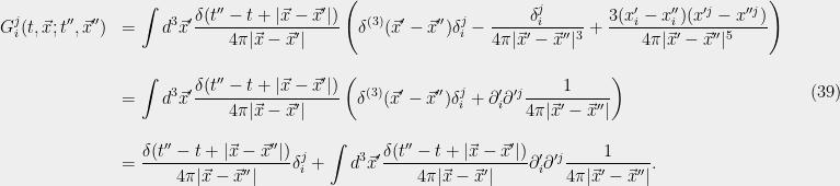 \displaystyle  \begin{array}{rl} \displaystyle G_i^j(t,\vec{x};t'',\vec{x}'') &=\displaystyle \int d^3\vec{x}'\frac{{\delta}(t''-t+|\vec{x}-\vec{x}'|)}{4{\pi}|\vec{x}-\vec{x}'|}\left({\delta}^{(3)}(\vec{x}'-\vec{x}''){\delta}_i^j -\frac{{\delta}_i^j }{4{\pi} |\vec{x}'-\vec{x}''|^3} +\frac{3(x_i'-x_i'')(x'^j-x''^j) }{4{\pi} |\vec{x}'-\vec{x}''|^5}\right)\\ &\\ &=\displaystyle \int d^3\vec{x}'\frac{{\delta}(t''-t+|\vec{x}-\vec{x}'|)}{4{\pi}|\vec{x}-\vec{x}'|}\left({\delta}^{(3)}(\vec{x}'-\vec{x}''){\delta}_i^j +{\partial}'_i{\partial}'^j\frac{1 }{4{\pi} |\vec{x}'-\vec{x}''|}\right)\\ &\\ &=\displaystyle \frac{{\delta}(t''-t+|\vec{x}-\vec{x}''|)}{4{\pi}|\vec{x}-\vec{x}''|}{\delta}_i^j +\int d^3\vec{x}'\frac{{\delta}(t''-t+|\vec{x}-\vec{x}'|)}{4{\pi}|\vec{x}-\vec{x}'|} {\partial}'_i{\partial}'^j\frac{1 }{4{\pi} |\vec{x}'-\vec{x}''|}. \end{array} \ \ \ \ \ (39)