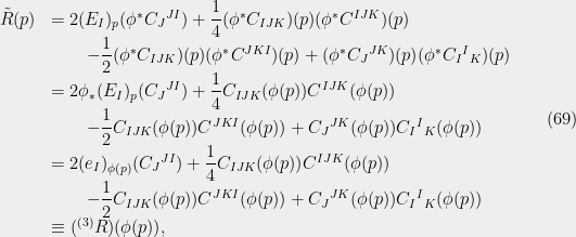 \displaystyle  \begin{array}{rl} \tilde R(p) &=2(E_I)_p({\phi}^*C_J{}^{JI}) + \dfrac{1}{4} ({\phi}^*C_{IJK})(p)({\phi}^*C^{IJK})(p)\\ &\qquad-{\dfrac{1}{2}} ({\phi}^*C_{IJK})(p)({\phi}^*C^{JKI})(p) + ({\phi}^*C_J{}^{JK})(p)({\phi}^*C_I{}^I{}_{K})(p)\\ &=2{\phi}_*(E_I)_p(C_J{}^{JI}) + \dfrac{1}{4} C_{IJK}({\phi}(p))C^{IJK}({\phi}(p))\\ &\qquad-{\dfrac{1}{2}} C_{IJK}({\phi}(p))C^{JKI}({\phi}(p)) + C_J{}^{JK}({\phi}(p))C_I{}^I{}_{K}({\phi}(p))\\ &=2(e_I)_{{\phi}(p)}(C_J{}^{JI}) + \dfrac{1}{4} C_{IJK}({\phi}(p))C^{IJK}({\phi}(p))\\ &\qquad-{\dfrac{1}{2}} C_{IJK}({\phi}(p))C^{JKI}({\phi}(p)) + C_J{}^{JK}({\phi}(p))C_I{}^I{}_{K}({\phi}(p))\\ &\equiv ({}^{(3)}R)({\phi}(p)), \end{array} \ \ \ \ \ (69)