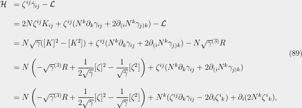 \displaystyle  \begin{array}{rl} {\cal H} &={\zeta}^{ij}\dot{\gamma}_{ij}-{\cal L}\\ &\\ &=2N{\zeta}^{ij}K_{ij} + {\zeta}^{ij}(N^k{\partial}_k{\gamma}_{ij} + 2{\partial}_{(i}N^k{\gamma}_{j)k}) -{\cal L}\\ &\\ &=N\sqrt{{\gamma}}([K]^2 - [K^2]) + {\zeta}^{ij}(N^k{\partial}_k{\gamma}_{ij} + 2{\partial}_{(i}N^k{\gamma}_{j)k}) -N\sqrt{{\gamma}}{}^{(3)}R\\ &\\ &=N\left(-\sqrt{{\gamma}}{}^{(3)}R+\dfrac{1}{2\sqrt{{\gamma}}}[{\zeta}]^2 - \dfrac{1}{\sqrt{{\gamma}}}[{\zeta}^2]\right) + {\zeta}^{ij}(N^k{\partial}_k{\gamma}_{ij} + 2{\partial}_{(i}N^k{\gamma}_{j)k})\\ &\\ &=N\left(-\sqrt{{\gamma}}{}^{(3)}R+\dfrac{1}{2\sqrt{{\gamma}}}[{\zeta}]^2 - \dfrac{1}{\sqrt{{\gamma}}}[{\zeta}^2]\right) + N^k({\zeta}^{ij}{\partial}_k{\gamma}_{ij} - 2{\partial}_i{\zeta}^i{}_k) + {\partial}_i(2 N^k{\zeta}^i{}_k), \end{array} \ \ \ \ \ (89)