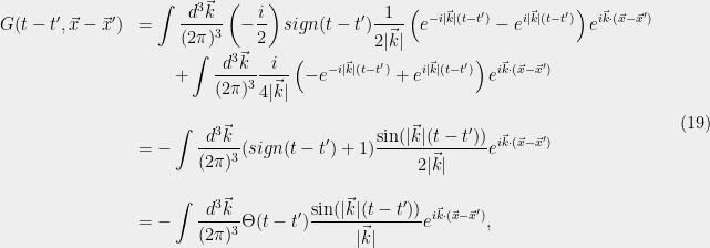 \displaystyle  \begin{array}{rl} G(t-t',\vec{x}-\vec{x}') &=\displaystyle\int \frac{d^3\vec{k}}{(2{\pi})^3}\left(-\frac{i}{2}\right)sign(t-t') \frac{1}{2|\vec{k}|}\left(e^{-i|\vec{k}|(t-t')}-e^{i|\vec{k}|(t-t')}\right) e^{i\vec{k}\cdot(\vec{x}-\vec{x}')}\ &\qquad\displaystyle+\int \frac{d^3\vec{k}}{(2{\pi})^3} \frac{i}{4|\vec{k}|}\left(-e^{-i|\vec{k}| (t-t')}+e^{i|\vec{k}| (t-t')}\right) e^{i\vec{k}\cdot(\vec{x}-\vec{x}')}\ &\ &=\displaystyle-\int \frac{d^3\vec{k}}{(2{\pi})^3}(sign(t-t')+1) \frac{\sin(|\vec{k}|(t-t'))}{2|\vec{k}|} e^{i\vec{k}\cdot(\vec{x}-\vec{x}')}\ &\ &=\displaystyle-\int \frac{d^3\vec{k}}{(2{\pi})^3}\Theta(t-t') \frac{\sin(|\vec{k}|(t-t'))}{|\vec{k}|} e^{i\vec{k}\cdot(\vec{x}-\vec{x}')}, \end{array} \ \ \ \ \ (19)