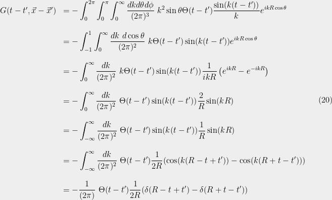 \displaystyle  \begin{array}{rl} G(t-t',\vec{x}-\vec{x}') &=\displaystyle-\int_{0}^{2{\pi}}\int_0^{\pi}\int_{0}^\infty \frac{dk d{\theta} d{\phi}}{(2{\pi})^3}\ k^2\sin{\theta}\Theta(t-t') \frac{\sin(k(t-t'))}{k} e^{ikR\cos{\theta}}\\ &\\ &=\displaystyle-\int_{-1}^1\int_{0}^\infty \frac{dk \ d\cos{\theta}}{(2{\pi})^2}\ k\Theta(t-t') \sin(k(t-t')) e^{ikR\cos{\theta}}\\ &\\ &=\displaystyle-\int_{0}^\infty \frac{dk}{(2{\pi})^2}\ k\Theta(t-t') \sin(k(t-t')) \frac{1}{ikR}\left(e^{ikR}-e^{-ikR}\right)\\ &\\ &=\displaystyle-\int_{0}^\infty \frac{dk}{(2{\pi})^2}\ \Theta(t-t') \sin(k(t-t')) \frac{2}{R}\sin(kR)\\ &\\ &=\displaystyle-\int_{-\infty}^\infty \frac{dk}{(2{\pi})^2}\ \Theta(t-t') \sin(k(t-t')) \frac{1}{R}\sin(kR)\\ &\\ &=\displaystyle-\int_{-\infty}^\infty \frac{dk}{(2{\pi})^2}\ \Theta(t-t') \frac{1}{2R}(\cos(k(R-t+t'))-\cos(k(R+t-t')))\\ &\\ &=\displaystyle-\frac{1}{(2{\pi})}\ \Theta(t-t') \frac{1}{2R}({\delta}(R-t+t')-{\delta}(R+t-t')) \end{array} \ \ \ \ \ (20)