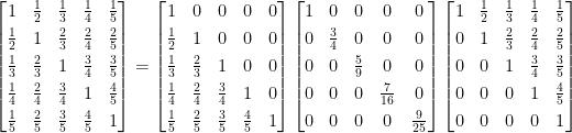 \displaystyle  \begin{bmatrix}  1&\frac{1}{2}&\frac{1}{3}&\frac{1}{4}&\frac{1}{5}\\[0.3em]  \frac{1}{2}&1&\frac{2}{3}&\frac{2}{4}&\frac{2}{5}\\[0.3em]  \frac{1}{3}&\frac{2}{3}&1&\frac{3}{4}&\frac{3}{5}\\[0.3em]  \frac{1}{4}&\frac{2}{4}&\frac{3}{4}&1&\frac{4}{5}\\[0.3em]  \frac{1}{5}&\frac{2}{5}&\frac{3}{5}&\frac{4}{5}&1  \end{bmatrix}=\begin{bmatrix}  1&0&0&0&0\\[0.3em]  \frac{1}{2}&1&0&0&0\\[0.3em]  \frac{1}{3}&\frac{2}{3}&1&0&0\\[0.3em]  \frac{1}{4}&\frac{2}{4}&\frac{3}{4}&1&0\\[0.3em]  \frac{1}{5}&\frac{2}{5}&\frac{3}{5}&\frac{4}{5}&1  \end{bmatrix}\begin{bmatrix}  1&0&0&0&0\\[0.3em]  0&\frac{3}{4}&0&0&0\\[0.3em]  0&0&\frac{5}{9}&0&0\\[0.3em]  0&0&0&\frac{7}{16}&0\\[0.3em]  0&0&0&0&\frac{9}{25}  \end{bmatrix}\begin{bmatrix}  1&\frac{1}{2}&\frac{1}{3}&\frac{1}{4}&\frac{1}{5}\\[0.3em]  0&1&\frac{2}{3}&\frac{2}{4}&\frac{2}{5}\\[0.3em]  0&0&1&\frac{3}{4}&\frac{3}{5}\\[0.3em]  0&0&0&1&\frac{4}{5}\\[0.3em]  0&0&0&0&1  \end{bmatrix}