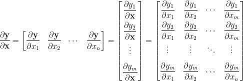 \displaystyle  \frac{\partial\mathbf{y}}{\partial\mathbf{x}}=\begin{bmatrix}  \displaystyle\frac{\partial\mathbf{y}}{\partial x_1}&\displaystyle\frac{\partial\mathbf{y}}{\partial x_2}&\cdots&\displaystyle\frac{\partial\mathbf{y}}{\partial x_n}  \end{bmatrix}=\begin{bmatrix}  \displaystyle\frac{\partial y_1}{\partial\mathbf{x}}\\[0.8em]  \displaystyle\frac{\partial y_2}{\partial\mathbf{x}}\\[0.8em]  \vdots\\[0.8em]  \displaystyle\frac{\partial y_m}{\partial\mathbf{x}}  \end{bmatrix}=\begin{bmatrix}  \displaystyle\frac{\partial y_1}{\partial x_1}&\displaystyle\frac{\partial y_1}{\partial x_2}&\cdots&\displaystyle\frac{\partial y_1}{\partial x_m}\\[0.8em]  \displaystyle\frac{\partial y_2}{\partial x_1}&\displaystyle\frac{\partial y_2}{\partial x_2}&\cdots&\displaystyle\frac{\partial y_2}{\partial x_m}\\[0.8em]  \vdots&\vdots&\ddots&\vdots\\[0.8em]  \displaystyle\frac{\partial y_m}{\partial x_1}&\displaystyle\frac{\partial y_m}{\partial x_2}&\cdots&\displaystyle\frac{\partial y_m}{\partial x_n}  \end{bmatrix}
