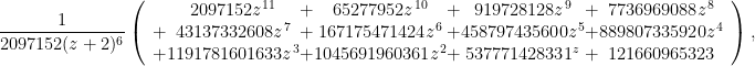 \displaystyle  \frac{1}{2097152(z+2)^6}\left(\begin{array}{cccccccc}&\!\!\!\!\!2097152z^{11} &\!\!\!\!\!+&\!\!\!\!\! 65277952z^{10} &\!\!\!\!\!+&\!\!\!\!\! 919728128z^9 &\!\!\!\!\!+&\!\!\!\!\! 7736969088z^8\\ +&\!\!\!\!\!43137332608z^7 &\!\!\!\!\!+&\!\!\!\!\! 167175471424z^6 &\!\!\!\!\!+&\!\!\!\!\! 458797435600z^5 &\!\!\!\!\!+&\!\!\!\!\! 889807335920z^4\\ +&\!\!\!\!\!1191781601633z^3 &\!\!\!\!\!+&\!\!\!\!\! 1045691960361z^2 &\!\!\!\!\!+&\!\!\!\!\! 537771428331^z &\!\!\!\!\!+&\!\!\!\!\! 121660965323\end{array}\right),