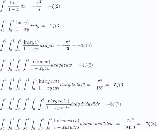 \displaystyle  \int_0^1 \frac{\ln x }{1-x } \, dx =-\frac{\pi ^2}{6} = - \zeta(2) \\ \\  \\ \int _0^1\int _0^1\frac{\ln(x y)}{1-x y}dxdy =-2\zeta(3) \\ \\ \\ \int _0^1\int _0^1\int _0^1\frac{\ln(x y z)}{1-x y z }dxdy dz =-\frac{\pi ^4}{30} = - 3\zeta(4) \\ \\ \\ \int _0^1\int _0^1\int _0^1\int _0^1\frac{\ln(x y z w)}{1-x y z w}dxdy dz dw =-4 \zeta(5) \\ \\ \\  \int _0^1\int _0^1\int _0^1\int _0^1\int _0^1\frac{\ln(x y z w t)}{1-x y z w t}dxdy dz dw dt =-\frac{\pi ^6}{189}= - 5\zeta(6) \\ \\  \\ \int _0^1\int _0^1\int _0^1\int _0^1\int _0^1\int _0^1\frac{\ln(x y z w t r)}{1-x y z w t r}dxdy dz dw dt dr =-6\zeta(7) \\ \\  \\ \int _0^1\int _0^1\int _0^1\int _0^1\int _0^1\int _0^1\int _0^1\frac{\ln(x y z w t r s)}{1-x y z w t r s}dxdy dz dw dt dr ds =-\frac{7\pi ^8}{9450}= - 7\zeta(8)