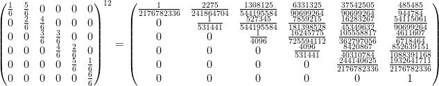 \displaystyle  \left(\begin{matrix}  \frac{1}{6} & \frac{5}{6} & 0 & 0 & 0 & 0 \\  0 & \frac{2}{6} & \frac{4}{6} & 0 & 0 & 0 \\  0 & 0 & \frac{3}{6} & \frac{3}{6} & 0 & 0 \\  0 & 0 & 0 & \frac{4}{6} & \frac{2}{6} & 0 \\  0 & 0 & 0 & 0 & \frac{5}{6} & \frac{1}{6} \\  0 & 0 & 0 & 0 & 0 & \frac{6}{6}  \end{matrix}\right)^{12} =    \left(\begin{matrix}  \frac{1}{2176782336} & \frac{2275}{241864704} & \frac{1308125}{544195584} & \frac{6331325}{90699264} & \frac{37542505}{90699264} & \frac{485485}{944784} \\  0 & \frac{1}{531441} & \frac{527345}{544195584} & \frac{7859215}{181398528} & \frac{16283267}{45349632} & \frac{54115061}{90699264} \\  0 & 0 & \frac{1}{4096} & \frac{16245775}{725594112} & \frac{105558817}{362797056} & \frac{4611607}{6718464} \\  0 & 0 & 0 & \frac{4096}{531441} & \frac{8420867}{40310784} & \frac{852639151}{1088391168} \\  0 & 0 & 0 & 0 & \frac{244140625}{2176782336} & \frac{1932641711}{2176782336} \\  0 & 0 & 0 & 0 & 0 & 1  \end{matrix}\right)
