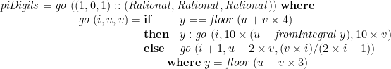 \displaystyle  \mathit{piDigits} = \begin{array}[t]{@{}l} \mathit{go}\;((1,0,1) :: (\mathit{Rational},\mathit{Rational},\mathit{Rational}))\;\mathbf{where} \\ \qquad \mathit{go}\;(i,u,v) = \begin{array}[t]{@{}ll} \mathbf{if} & y == \mathit{floor}\;(u+v \times 4) \\ \mathbf{then} & y : \mathit{go}\;(i,10 \times (u-\mathit{fromIntegral}\;y),10 \times v) \\ \mathbf{else} & \mathit{go}\;(i+1,u+2 \times v, (v \times i) / (2 \times i+1)) \\ \multicolumn{2}{@{}l}{\qquad \mathbf{where}\; y = \mathit{floor}\;(u+v \times 3)} \end{array} \end{array}