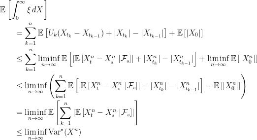 \displaystyle  \setlength\arraycolsep{2pt} \begin{array}{rl} &\displaystyle{\mathbb E}\left[\int_0^\infty\xi\,dX\right] \smallskip\\ &\qquad\displaystyle=\sum_{k=1}^n{\mathbb E}\left[U_k(X_{t_k}-X_{t_{k-1}}) +\lvert X_{t_k}\rvert-\lvert X_{t_{k-1}}\rvert\right] + {\mathbb E}\left[\lvert X_0\rvert\right] \smallskip\\ &\qquad\displaystyle\le\sum_{k=1}^n\liminf_{n\rightarrow\infty}{\mathbb E}\left[\left\lvert{\mathbb E}\left[X^n_t-X^n_s\;\vert\mathcal{F}_s\right]\right\rvert+\lvert X^n_{t_k}\rvert-\lvert X^n_{t_{k-1}}\rvert\right] + \liminf_{n\rightarrow\infty}{\mathbb E}\left[\lvert X^n_0\rvert\right] \smallskip\\ &\qquad\displaystyle\le\liminf_{n\rightarrow\infty} \left(\sum_{k=1}^n{\mathbb E}\left[\left\lvert{\mathbb E}\left[X^n_t-X^n_s\;\vert\mathcal{F}_s\right]\right\rvert +\lvert X^n_{t_k}\rvert-\lvert X^n_{t_{k-1}}\rvert\right] + {\mathbb E}\left[\lvert X^n_0\rvert\right]\right) \smallskip\\ &\qquad\displaystyle=\liminf_{n\rightarrow\infty} {\mathbb E}\left[\sum_{k=1}^n\left\lvert{\mathbb E}\left[X^n_t-X^n_s\;\vert\mathcal{F}_s\right]\right\rvert\right] \smallskip\\ &\qquad\displaystyle\le\liminf_{n\rightarrow\infty}{\rm Var}^*(X^n) \end{array}