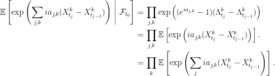 \displaystyle  \setlength\arraycolsep{2pt} \begin{array}{rl} \displaystyle{\mathbb E}\left[\exp\left(\sum_{j,k}ia_{j,k}(X^k_{t_j}-X^k_{t_{j-1}})\right)\;\middle\vert\;\mathcal{F}_{t_0}\right] &\displaystyle=\prod_{j,k}\exp\left((e^{ia_{j,k}}-1)(\Lambda^k_{t_j}-\Lambda^k_{t_{j-1}})\right)\smallskip\\ &\displaystyle=\prod_{j,k}{\mathbb E}\left[\exp\left(ia_{j,k}(X^k_{t_j}-X^k_{t_{j-1}})\right)\right].\smallskip\\ &\displaystyle=\prod_k{\mathbb E}\left[\exp\left(\sum_jia_{j,k}(X^k_{t_j}-X^k_{t_{j-1}}\right)\right]. \end{array}