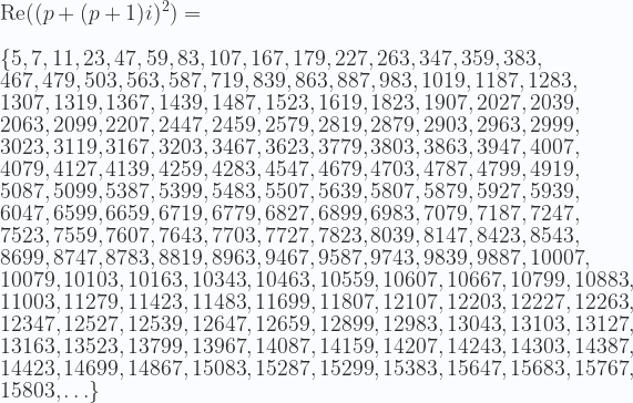 \displaystyle  \text{Re} ((p +(p+1)i)^2) =\\ \\ \{5, 7, 11, 23, 47, 59, 83, 107, 167, 179, 227, 263, 347, 359, 383, \\ 467, 479, 503, 563, 587, 719, 839, 863, 887, 983, 1019, 1187, 1283, \\ 1307, 1319, 1367, 1439, 1487, 1523, 1619, 1823, 1907, 2027, 2039, \\ 2063, 2099, 2207, 2447, 2459, 2579, 2819, 2879, 2903, 2963, 2999, \\ 3023, 3119, 3167, 3203, 3467, 3623, 3779, 3803, 3863, 3947, 4007, \\ 4079, 4127, 4139, 4259, 4283, 4547, 4679, 4703, 4787, 4799, 4919, \\ 5087, 5099, 5387, 5399, 5483, 5507, 5639, 5807, 5879, 5927, 5939, \\ 6047, 6599, 6659, 6719, 6779, 6827, 6899, 6983, 7079, 7187, 7247, \\ 7523, 7559, 7607, 7643, 7703, 7727, 7823, 8039, 8147, 8423, 8543, \\ 8699, 8747, 8783, 8819, 8963, 9467, 9587, 9743, 9839, 9887, 10007, \\ 10079, 10103, 10163, 10343, 10463, 10559, 10607, 10667, 10799, 10883, \\ 11003, 11279, 11423, 11483, 11699, 11807, 12107, 12203, 12227, 12263, \\ 12347, 12527, 12539, 12647, 12659, 12899, 12983, 13043, 13103, 13127, \\ 13163, 13523, 13799, 13967, 14087, 14159, 14207, 14243, 14303, 14387, \\ 14423, 14699, 14867, 15083, 15287, 15299, 15383, 15647, 15683, 15767, \\ 15803,\ldots \}