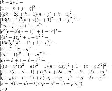 \displaystyle   (k+2)(1-\newline  [wz+h+j-q]^{2}-\newline  [(gk+2g+k+1)(h+j)+h-z]^{2}-\newline  [16(k+1)^{3}(k+2)(n+1)^{2}+1-f^{2}]^{2}-\newline  [2n+p+q+z-e]^{2}-\newline  [e^{3}(e+2)(a+1)^{2}+1-o^{2}]^{2}-\newline  [(a^{2}-1)y^{2}+1-x^{2}]^{2}-\newline  [16r^{2}y^{4}(a^{2}-1)+1-u^{2}]^{2}-\newline  [n+\ell +v-y]^{2}-\newline  [(a^{2}-1)\ell ^{2}+1-m^{2}]^{2}-\newline  [ai+k+1-\ell -i]^{2}-\newline  [((a+u^{2}(u^{2}-a))^{2}-1)(n+4dy)^{2}+1-(x+cu)^{2}]^{2}-\newline  [p+\ell (a-n-1)+b(2an+2a-n^{2}-2n-2)-m]^{2}-\newline  [q+y(a-p-1)+s(2ap+2a-p^{2}-2p-2)-x]^{2}-\newline  [z+p\ell (a-p)+t(2ap-p^{2}-1)-pm]^{2})\newline  >0