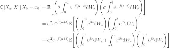 \displaystyle   \begin{aligned}  \mathbb{C}[X_u, X_t \,\vert\, X_0 = x_0] &=  \mathbb{E}\Bigg[\Bigg( \sigma\int_0^u e^{-\beta(u - s)}\mathrm{d}W_s  \Bigg)                  \Bigg( \sigma\int_0^t e^{-\beta(t - s)}\mathrm{d}W_s  \Bigg)\Bigg] \\  &=  \sigma^2e^{-\beta(u + t)}  \mathbb{E}\Bigg[\Bigg(\int_0^u e^{\beta s}\mathrm{d}W_s\Bigg)            \Bigg(\int_0^t e^{\beta s}\mathrm{d}W_s\Bigg)\Bigg] \\  &=  \sigma^2e^{-\beta(u + t)}  \mathbb{E}\Bigg[\Bigg(\int_0^t e^{\beta s}\mathrm{d}W_s + \int_t^u e^{\beta s}\mathrm{d}W_s\Bigg)            \Bigg(\int_0^t e^{\beta s}\mathrm{d}W_s\Bigg)\Bigg]  \end{aligned}