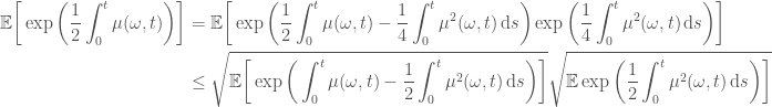 \displaystyle   \begin{aligned}  \mathbb{E}\bigg[\exp{\bigg(\frac{1}{2}\int_0^t \mu(\omega, t)\bigg)}\bigg] &=  \mathbb{E}\bigg[\exp{\bigg(\frac{1}{2}\int_0^t \mu(\omega, t) -                             \frac{1}{4}\int_0^t \mu^2(\omega, t) \,\mathrm{d}s                       \bigg)}                  \exp{\bigg(\frac{1}{4}\int_0^t \mu^2(\omega, t) \,\mathrm{d}s                       \bigg)}\bigg] \\  & \leq  \sqrt{\mathbb{E}\bigg[\exp{\bigg(\int_0^t \mu(\omega, t) -                             \frac{1}{2}\int_0^t \mu^2(\omega, t) \,\mathrm{d}s                       \bigg)}\bigg]}  \sqrt{\mathbb{E}\exp{\bigg(\frac{1}{2}\int_0^t \mu^2(\omega, t) \,\mathrm{d}s                       \bigg)}\bigg]}  \end{aligned}
