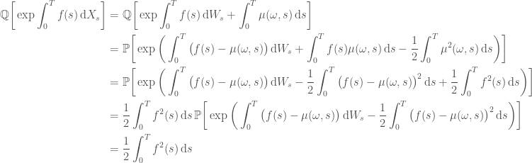 \displaystyle   \begin{aligned}  \mathbb{Q}\bigg[\exp{\int_0^T f(s) \,\mathrm{d}X_s}\bigg] &=  \mathbb{Q}\bigg[\exp{\int_0^T f(s) \,\mathrm{d}W_s + \int_0^T \mu(\omega, s) \,\mathrm{d}s}\bigg] \\  &=  \mathbb{P}\bigg[\exp{\bigg(  \int_0^T \big(f(s) - \mu(\omega, s)\big)\,\mathrm{d}W_s +  \int_0^T f(s)\mu(\omega, s)\,\mathrm{d}s -  \frac{1}{2}\int_0^T \mu^2(\omega ,s) \,\mathrm{d}s  \bigg)}\bigg] \\  &=  \mathbb{P}\bigg[\exp{\bigg(  \int_0^T \big(f(s) - \mu(\omega, s)\big)\,\mathrm{d}W_s -  \frac{1}{2}\int_0^T \big(f(s) - \mu(\omega ,s)\big)^2 \,\mathrm{d}s +  \frac{1}{2}\int_0^T f^2(s) \,\mathrm{d}s  \bigg)}\bigg] \\  &=  \frac{1}{2}\int_0^T f^2(s) \,\mathrm{d}s  \,  \mathbb{P}\bigg[\exp{\bigg(  \int_0^T \big(f(s) - \mu(\omega, s)\big)\,\mathrm{d}W_s -  \frac{1}{2}\int_0^T \big(f(s) - \mu(\omega ,s)\big)^2 \,\mathrm{d}s  \bigg)}\bigg] \\  &=  \frac{1}{2}\int_0^T f^2(s) \,\mathrm{d}s  \end{aligned}